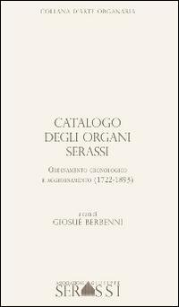 Catalogo degli organi Serassi. Ordinamento cronologico e ordinamento (1722-1893). Con CD-ROM