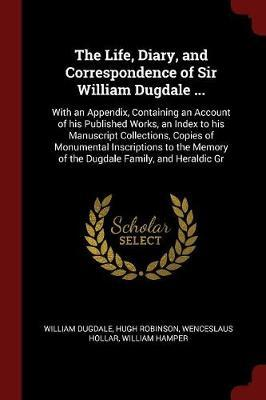The Life, Diary, and Correspondence of Sir William Dugdale ...
