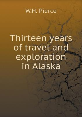 Thirteen Years of Travel and Exploration in Alaska