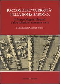 Raccogliere «curiosità» nella Roma barocca. Il museo Magnini Rolandi e altre collezioni tra natura e arte