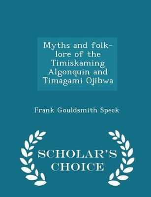 Myths and Folk-Lore of the Timiskaming Algonquin and Timagami Ojibwa - Scholar's Choice Edition