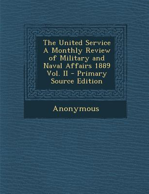 The United Service a Monthly Review of Military and Naval Affairs 1889 Vol. II - Primary Source Edition