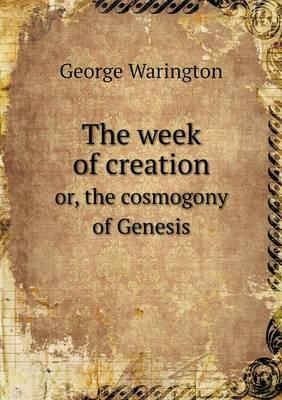 The Week of Creation Or, the Cosmogony of Genesis