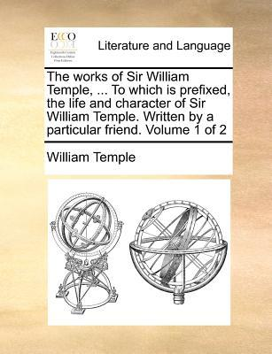The Works of Sir William Temple, ... to Which Is Prefixed, the Life and Character of Sir William Temple. Written by a Particular Friend. Volume 1 of 2