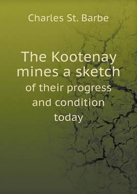 The Kootenay Mines a Sketch of Their Progress and Condition Today