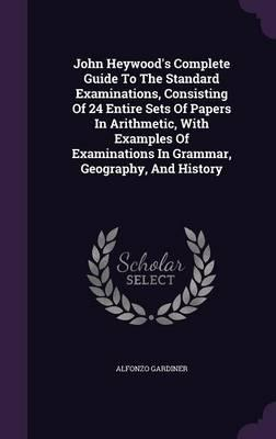 John Heywood's Complete Guide to the Standard Examinations, Consisting of 24 Entire Sets of Papers in Arithmetic, with Examples of Examinations in Grammar, Geography, and History