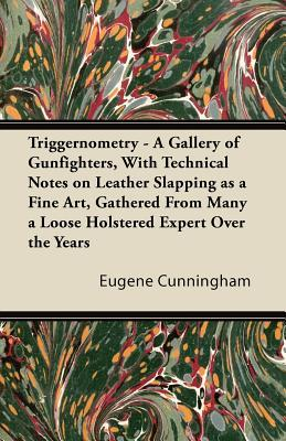 Triggernometry - A Gallery of Gunfighters, With Technical Notes on Leather Slapping as a Fine Art, Gathered From Many a Loose Holstered Expert Over the Years