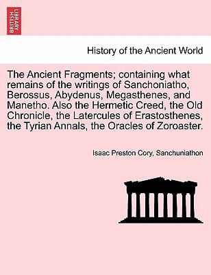 The Ancient Fragments; containing what remains of the writings of Sanchoniatho, Berossus, Abydenus, Megasthenes, and Manetho. Also the Hermetic Creed, ... the Tyrian Annals, the Oracles of Zoroaster.