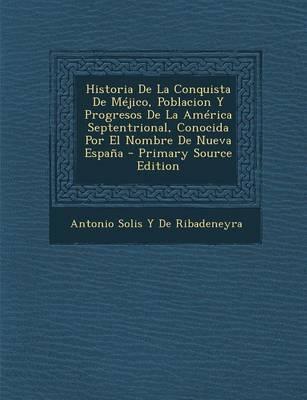 Historia de La Conquista de Mejico, Poblacion y Progresos de La America Septentrional, Conocida Por El Nombre de Nueva Espana