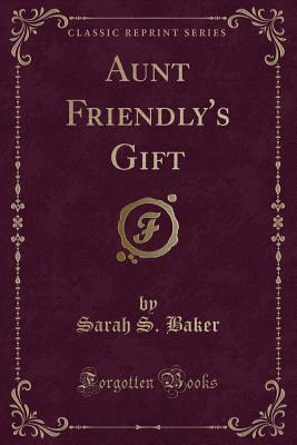 Aunt Friendly's Gift (Classic Reprint)