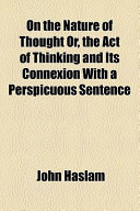 On the Nature of Thought Or, the Act of Thinking and Its Connexion with a Perspicuous Sentence