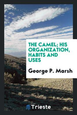 The camel; his organization, habits and uses