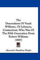 The Descendants of Veach Williams, of Lebanon, Connecticut, Who Was of the Fifth Generation from Robert Williams (1887)
