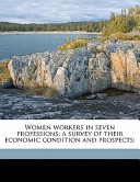 Women Workers in Seven Professions; a Survey of Their Economic Condition and Prospects;