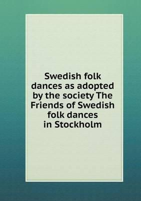 Swedish Folk Dances as Adopted by the Society the Friends of Swedish Folk Dances in Stockholm