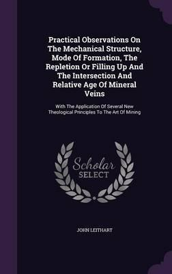 Practical Observations on the Mechanical Structure, Mode of Formation, the Repletion or Filling Up and the Intersection and Relative Age of Mineral ... Theological Principles to the Art of Mining