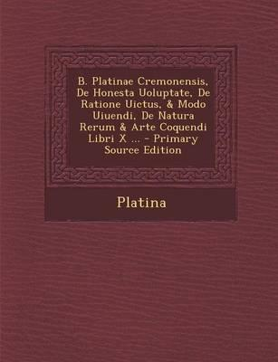 B. Platinae Cremonensis, de Honesta Uoluptate, de Ratione Uictus, & Modo Uiuendi, de Natura Rerum & Arte Coquendi Libri X ... - Primary Source Edition