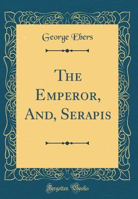 The Emperor, And, Serapis (Classic Reprint)