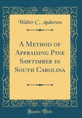 A Method of Appraising Pine Sawtimber in South Carolina (Classic Reprint)