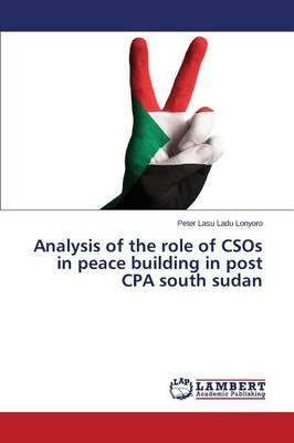 Analysis of the role of CSOs in peace building in post CPA south sudan