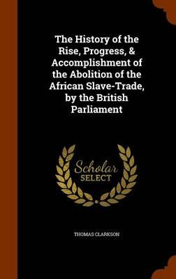 The History of the Rise, Progress, Accomplishment of the Abolition of the African Slave-Trade, by the British Parliament