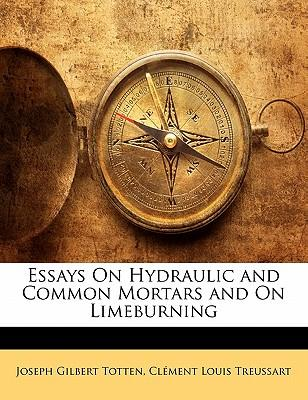 Essays on Hydraulic and Common Mortars and on Limeburning