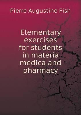 Elementary Exercises for Students in Materia Medica and Pharmacy