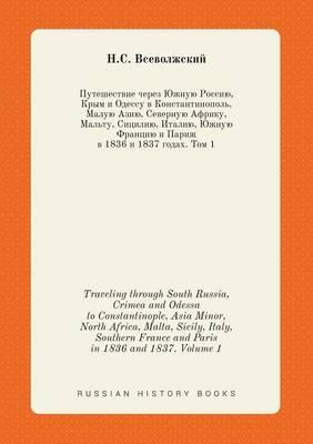 Traveling Through South Russia, Crimea and Odessa to Constantinople, Asia Minor, North Africa, Malta, Sicily, Italy, Southern France and Paris in 1836 and 1837. Volume 1
