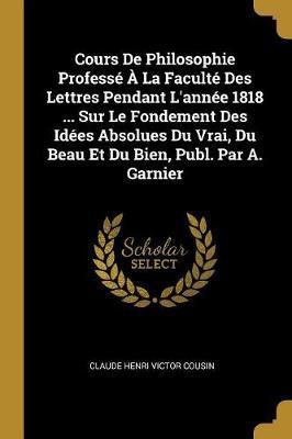 Cours de Philosophie Professé À La Faculté Des Lettres Pendant l'Année 1818 ... Sur Le Fondement Des Idées Absolues Du Vrai, Du Beau Et Du Bien, Publ.