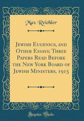 Jewish Eugenics, and Other Essays; Three Papers Read Before the New York Board of Jewish Ministers, 1915 (Classic Reprint)