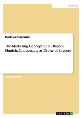 The Marketing Concept of FC Bayern Munich. Emotionality as Driver of Success