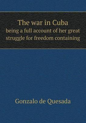 The War in Cuba Being a Full Account of Her Great Struggle for Freedom Containing