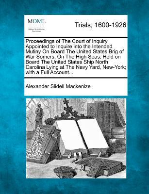 Proceedings of the Court of Inquiry Appointed to Inquire Into the Intended Mutiny on Board the United States Brig of War Somers, on the High Seas; ... Navy Yard, New-York; With a Full Account...