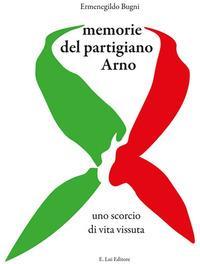 Memorie del partigiano Arno. Uno scorcio di vita vissuta
