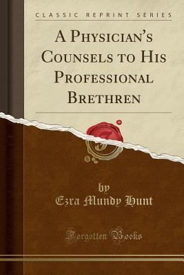 A Physician's Counsels to His Professional Brethren (Classic Reprint)