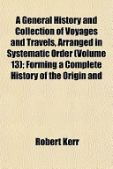 A General History and Collection of Voyages and Travels, Arranged in Systematic Order (Volume 13); Forming a Complete History of the Origin and