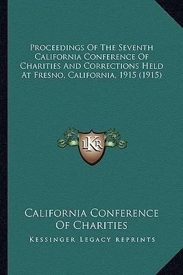 Proceedings of the Seventh California Conference of Charitieproceedings of the Seventh California Conference of Charities and Corrections Held at Fres