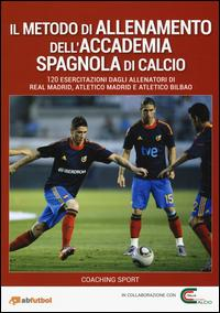Il metodo di allenamento dell'Accademia spagnola di calcio. 120 esercitazioni dagli allenatori di Real Madrid, Atletico Madrid e Atletico Bilbao