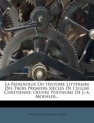 La Patrologie Ou Histoire Litteraire Des Trois Premiers Siecles de L'Eglise Chretienne