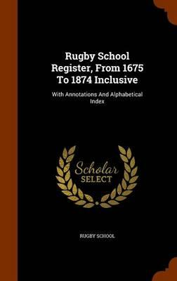 Rugby School Register, from 1675 to 1874 Inclusive