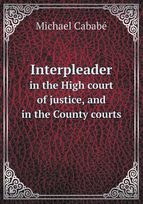 Interpleader in the High Court of Justice, and in the County Courts