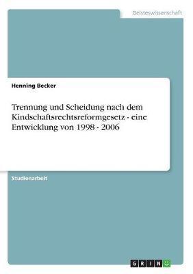 Trennung und Scheidung nach dem Kindschaftsrechtsreformgesetz - eine Entwicklung von 1998 - 2006