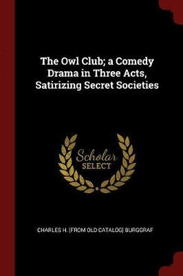 The Owl Club; A Comedy Drama in Three Acts, Satirizing Secret Societies