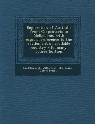 Exploration of Australia from Carpentaria to Melbourne, with Especial Reference to the Settlement of Available Country - Primary Source Edition