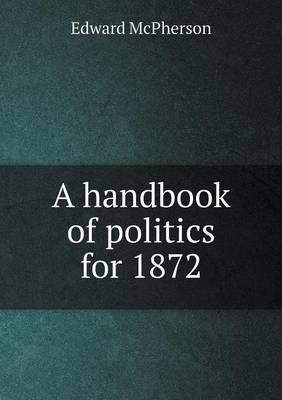 A Handbook of Politics for 1872