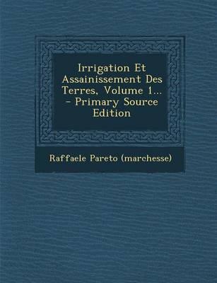 Irrigation Et Assainissement Des Terres, Volume 1.