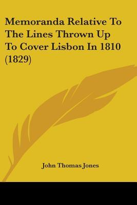 Memoranda Relative to the Lines Thrown Up to Cover Lisbon in 1810 (1829)
