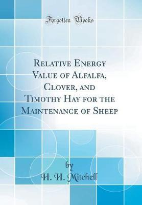 Relative Energy Value of Alfalfa, Clover, and Timothy Hay for the Maintenance of Sheep (Classic Reprint)