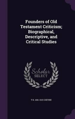 Founders of Old Testament Criticism; Biographical, Descriptive, and Critical Studies