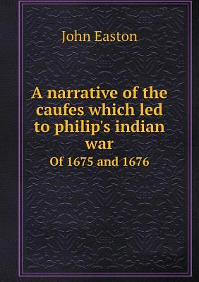 A Narrative of the Caufes Which Led to Philip's Indian War of 1675 and 1676
